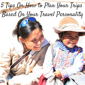 5 Tips On How to Plan Your Trips Based On Your Travel Personality