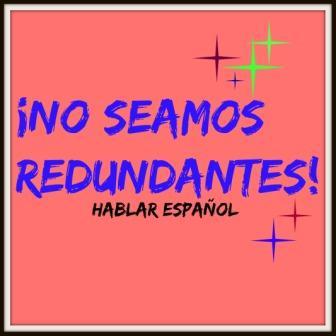 La redundancia es la repetición excesiva o innecesaria de palabras; por ello ¡NO SEAMOS REDUNDANTES!, por favor. Intentemos hablar un buen español.