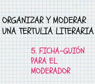Cómo organizar y moderar una tertulia literaria. Ficha-guión moderador. Para ayudar al MODERADOR a ordenar, destacar y clasificar el material.