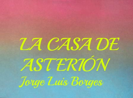 La casa de Asterión. Jorge Luis Borges. Es un bello relato que tiene como tema el laberinto y la mítica figura del minotaura encerrado en él. Imprescindible