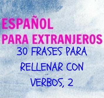 30 FRASES PARA RELLENAR CON VERBOS, 2. Un ejercicio para repasar los verbos, formas y usos. Especialmente para practicar el contraste INDICATIVO-SUBJUNTIVO.