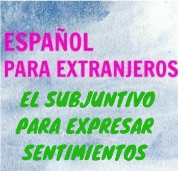 """EL SUBJUNTIVO PARA EXPRESAR SENTIMIENTOS con verbos y expresiones como """"lamentar, dar pena, alegrar, estar bien, ponerse triste..."""""""