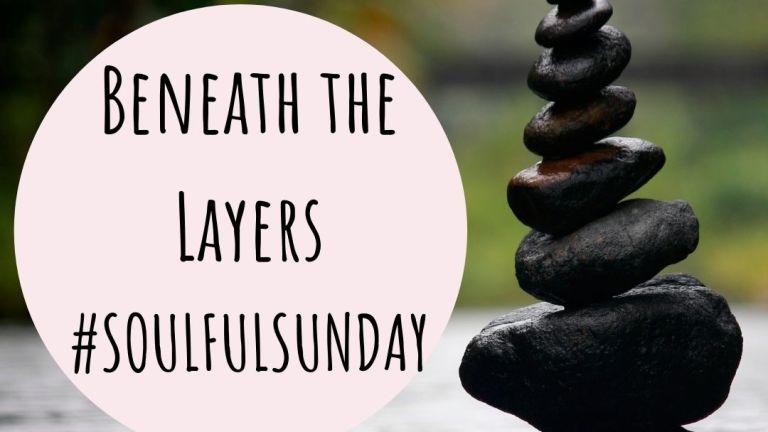 Beneath the Layers #SoulfulSunday 4