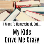 I Want To Homeschool, But…My Kids Drive Me CRAZY