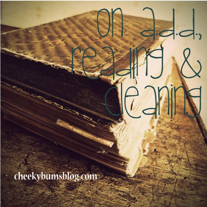 On A.D.D., Reading + Cleaning || Cheeky Bums Blog