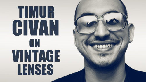 Timur Civan on Vintage Lenses