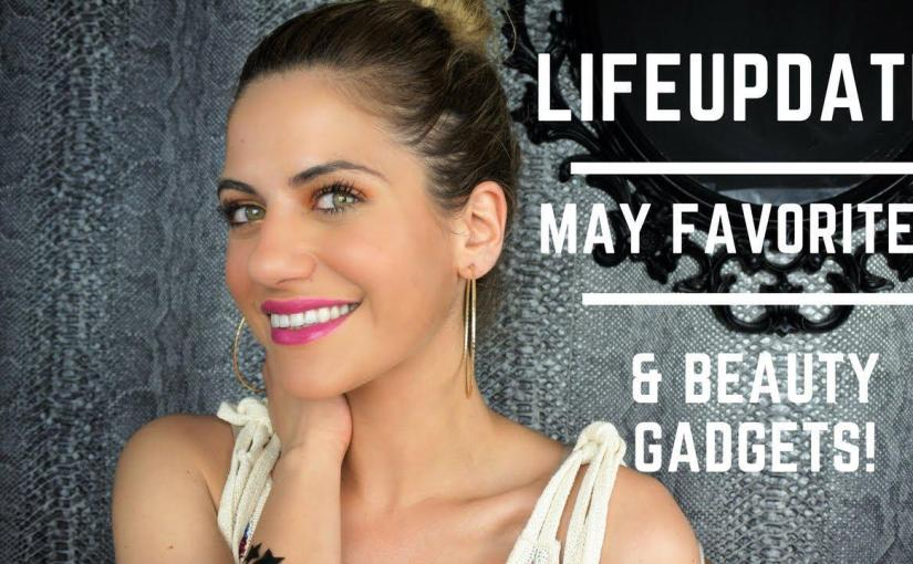 Life Update/ May Favorites & Beauty Gadgets!