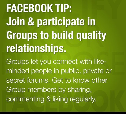 FACEBOOK TIP: Join & participate in Groups to build quality relationships.