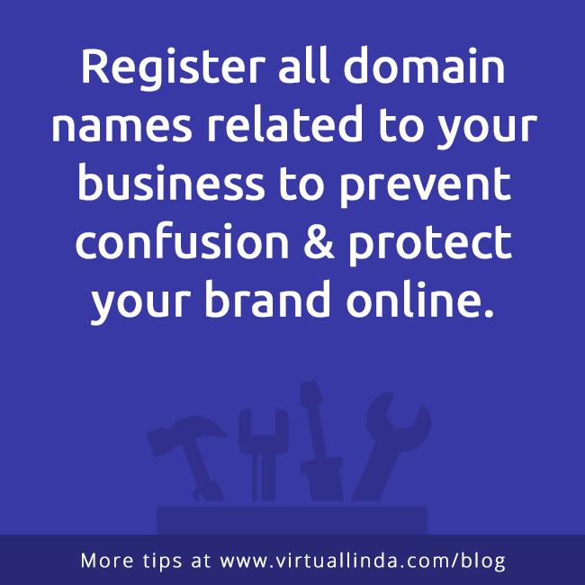 Register all domain names related to your business to prevent confusion & protect your brand online.