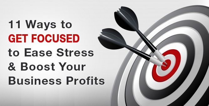 11 Ways to Get Focused to Ease Stress & Boost Your Business Profits
