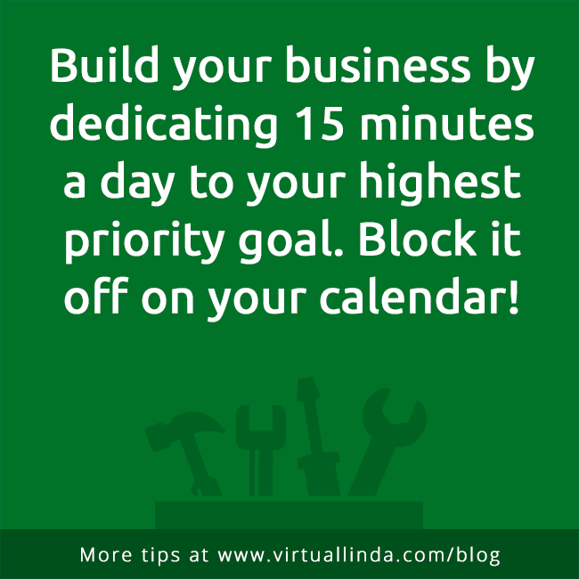 Build your business by dedicating 15 minutesa day to your highest priority goal. Block itoff on your calendar!