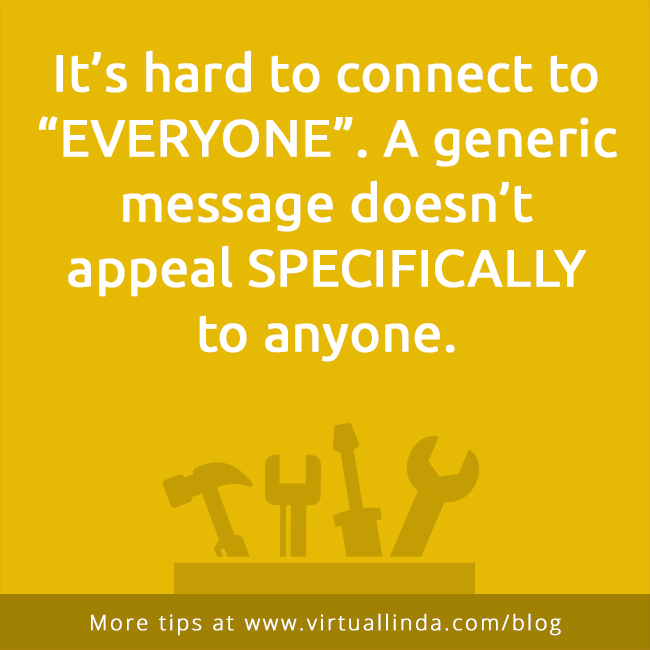 "It's hard to connect to ""EVERYONE"". A generic message doesn't appeal SPECIFICALLYto anyone."
