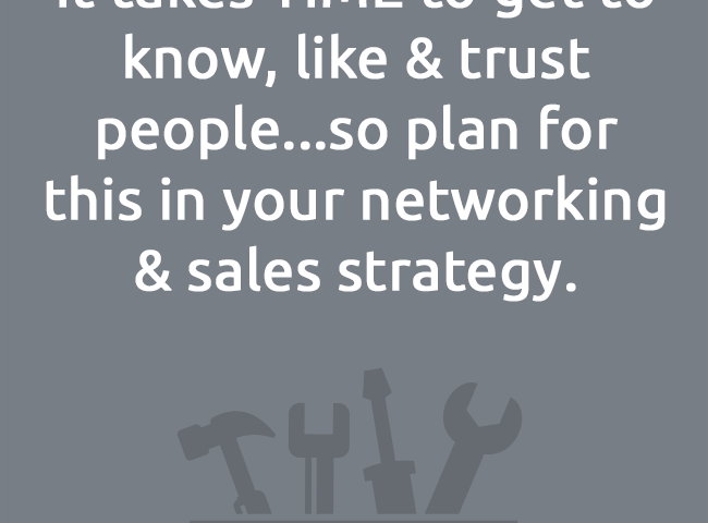 It takes TIME to get to know, like & trust people...so plan forthis in your networking & sales strategy.