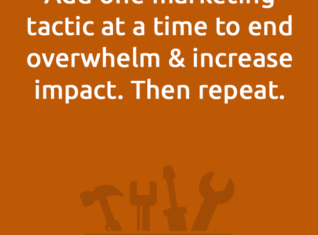 Add one marketing tactic at a time to end overwhelm & increase impact. Then repeat.