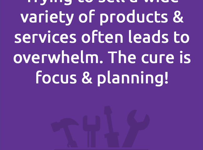 Trying to sell a wide variety of products & services often leads to overwhelm. The cure is focus & planning!