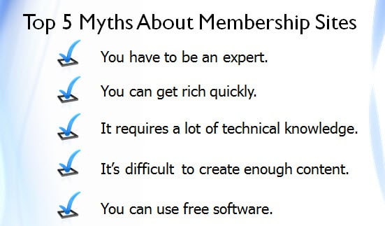 (1) You have to be an expert to create a profitable membership site. (2) You can get rich quickly and make a ton of money with little effort. (3) Creating a membership site requires a lot of technical knowledge. (4) It's difficult to create enough content to sustain a membership site. (5) You can create a successful membership site by using only free software and plug-ins.