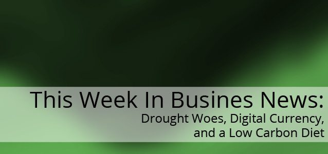 This Week In Business News: Drought Woes, Digital Currency, and a Low Carbon Diet