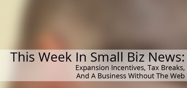 This Week In Small Business News: Expansion Incentives, Tax Breaks, And A Business Without The Web