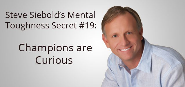 Steve Siebold's Mental Toughness Secret #19: Champions are Curious