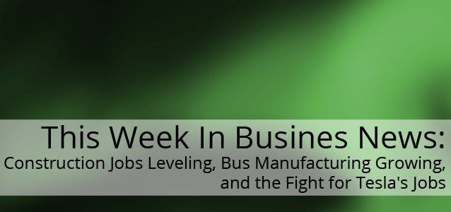This Week In Business News: Construction Jobs Leveling, Bus Manufacturing Growing, and the Fight for Tesla's Jobs