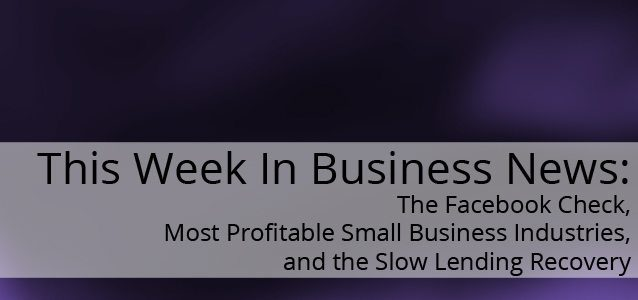 This Week In Business News: The Facebook Check, Most Profitable Small Business Industries, and the Slow Lending Recovery