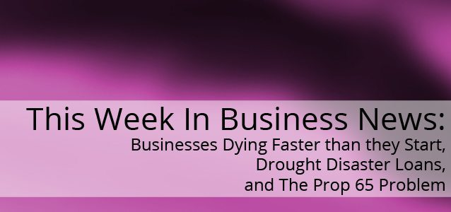 This Week In Business: Businesses Dying Faster than they Start, Drought Disaster Loans, and The Prop 65 Problem