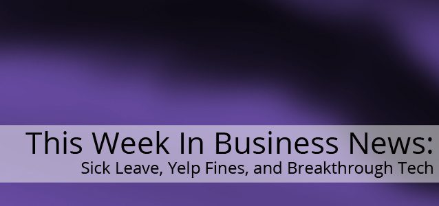 This Week In Business News: Sick Leave, Yelp Fines, and Breakthrough Tech