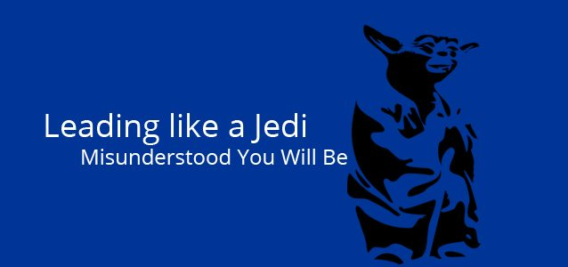 Leading like a Jedi - Misunderstood You Will Be