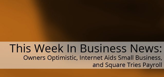 This Week In Business News: Owners Optimistic, Internet Aids Small Business, and Square Tries Payroll