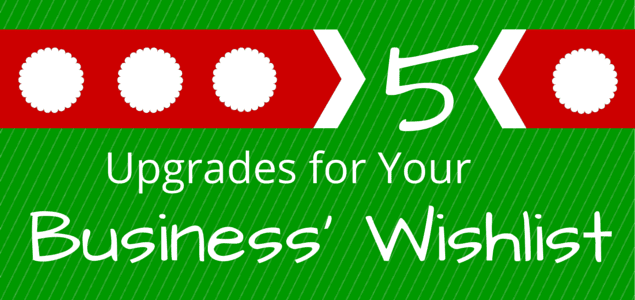 5 Upgrades for Your Business' Wishlist
