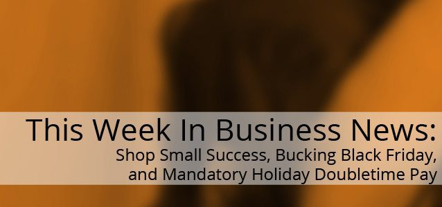 This Week In Business News: Shop Small Success, Bucking Black Friday, and Mandatory Holiday Doubletime Pay