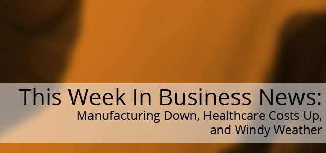 This Week In Business News: Manufacturing Down, Healthcare Costs Up, and Windy Weather