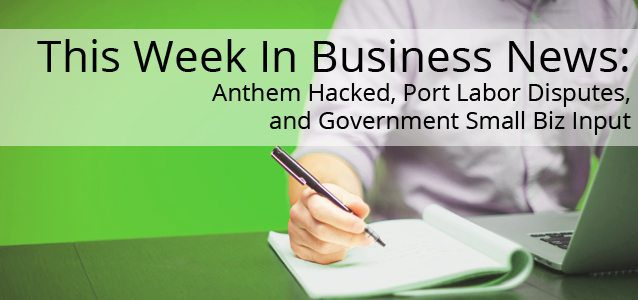 This Week In Business News: Anthem Hacked, Port Labor Disputes, and Government Small Biz Input