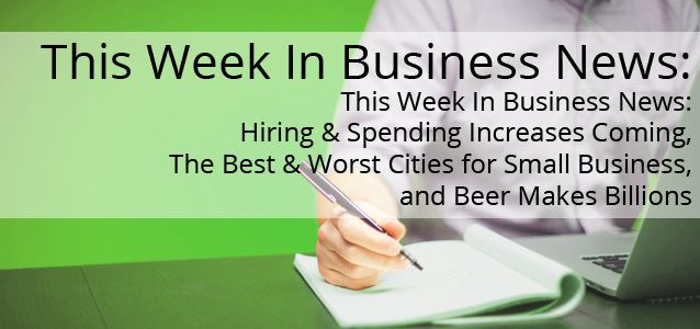 This Week In Business News: Hiring & Spending Increases Coming, The Best & Worst Cities for Small Business, and Beer Makes Billions