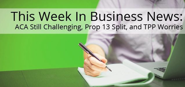 This Week In Business News: ACA Still Challenging, Prop 13 Split, and TPP Worries