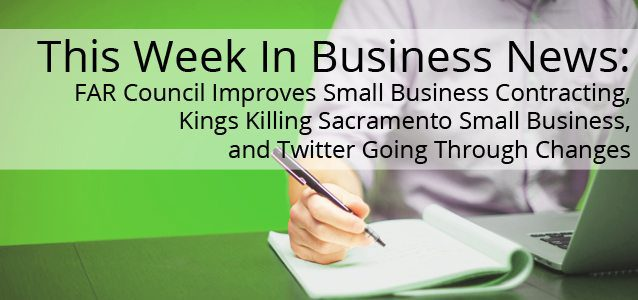 This Week In Small Business News: FAR Council Improves Small Business Contracting, Kings Killing Sacramento Small Business, and Twitter Going Through Changes