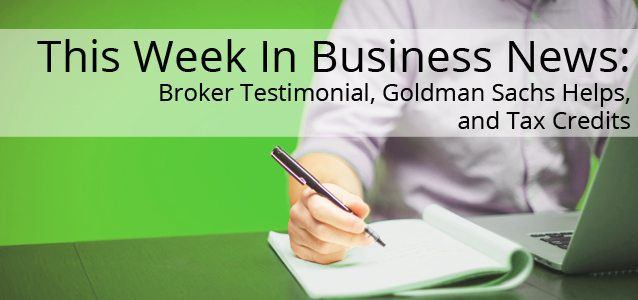 This Week In Business News: Broker Testimonial, Goldman Sachs Helps, and Tax Credits