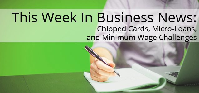 This Week In Business News: Chipped Cards, Micro-Loans, and Minimum Wage Challenges