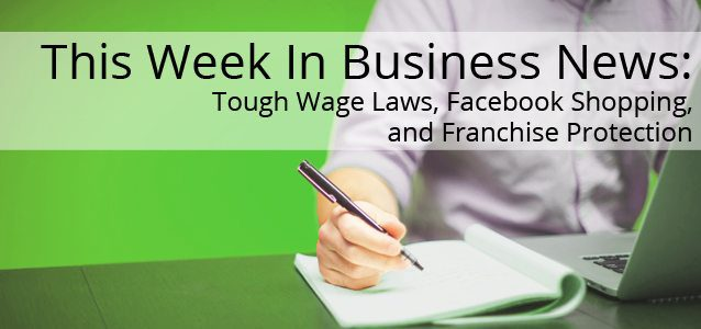 This Week In Business News: Tough Wage Laws, Facebook Shopping, and Franchise Protection
