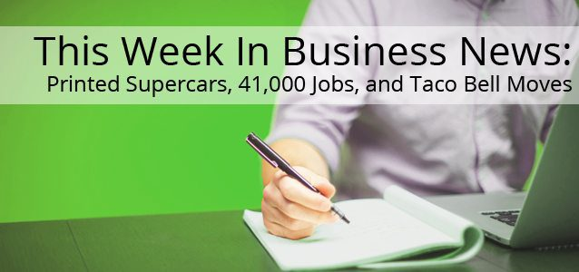 This Week In Business News: Printed Supercars, 41,000 Jobs, and Taco Bell Moves