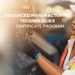 Advanced Manufacturing Technologies Certificate Program