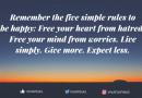 Remember the five simple rules to be happy: Free your heart from hatred. Free your mind from worries. Live simply. Give more. Expect less.