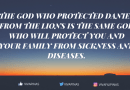 The God who protected Daniel from the Lions is the same God who will protect you and your family from sickness and diseases