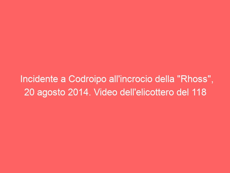 "Incidente a Codroipo all'incrocio della ""Rhoss"", 20 agosto 2014. Video dell'elicottero del 118"