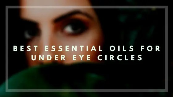 Best Essential Oils for Under Eye Circles-Vivorific Health