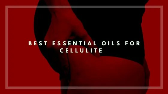 Best Essential Oils For Cellulite-Vivorific Health