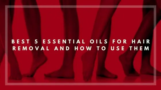 Best 5 Essential Oils for Hair Removal - Vivorific Health