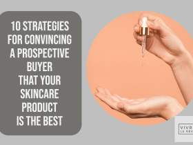 10 Strategies for Convincing a Prospective Buyer That Your Skincare Product Is the Best