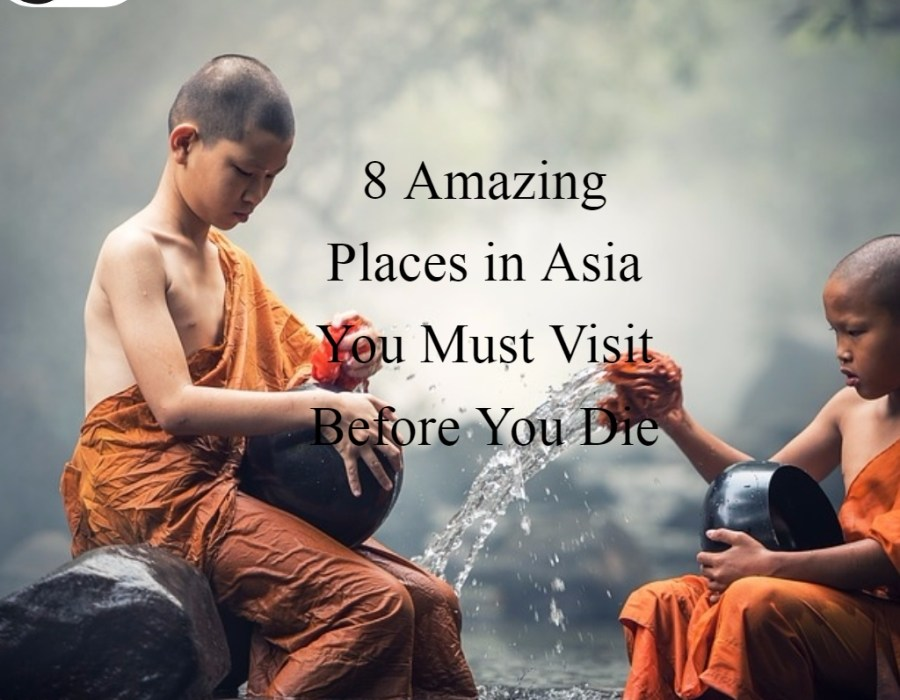 8 Amazing Places in Asia You Must Visit Before You Die
