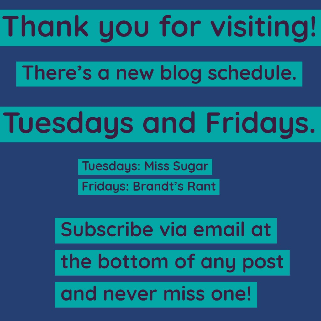 Light and dark blue meme reads: Thank you for visiting. There's a new blog schedule. Tuesdays and Fridays. Tuesdays: Miss Sugar. Fridays: Brandt's Rant. Subscribe via email at the bottom of any post and never miss one!